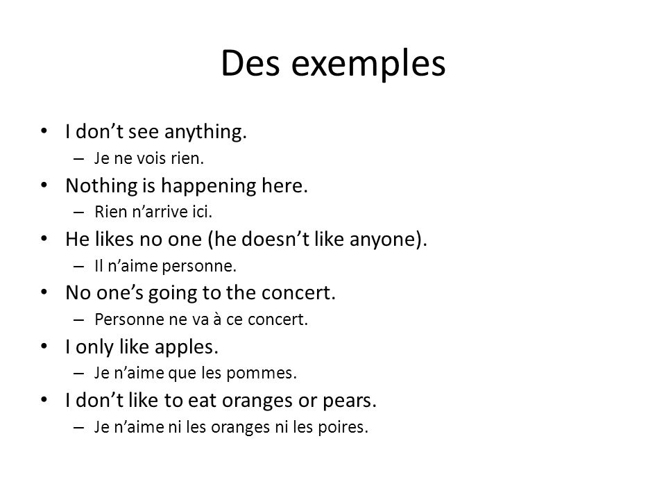 Des exemples I don't see anything. – Je ne vois rien. Nothing is happening here. – Rien n'arrive ici. He likes no one (he doesn't like anyone). – Il n