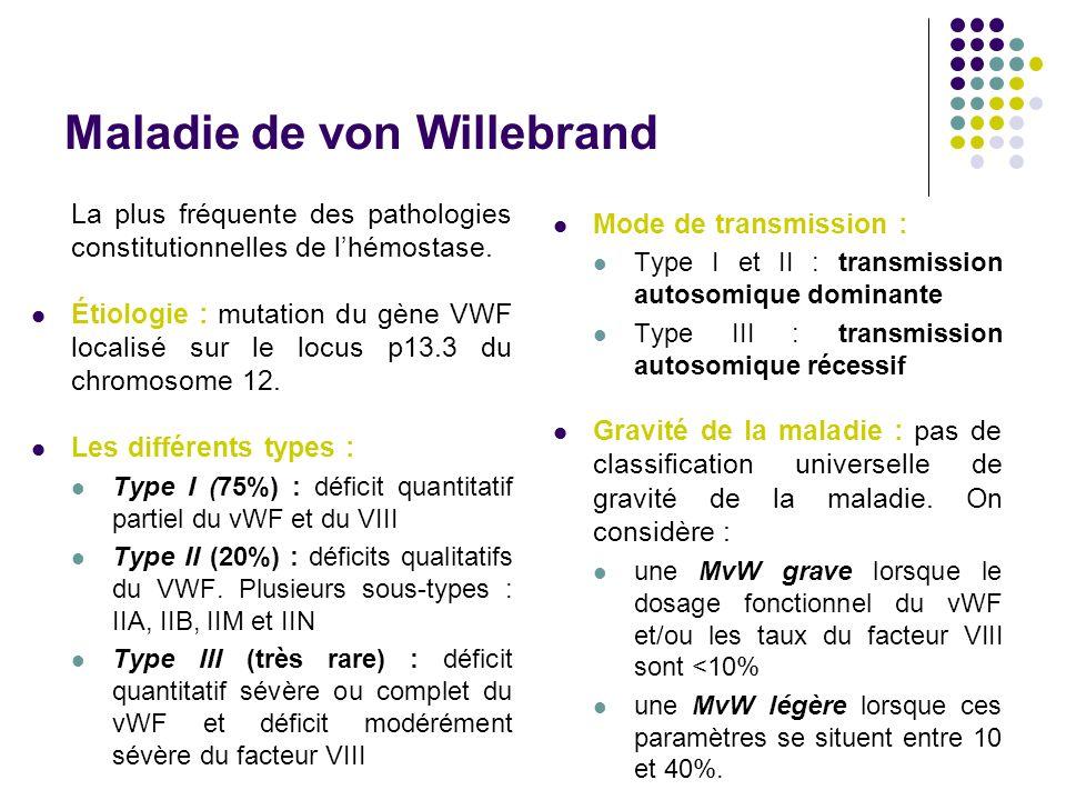 Maladie de von Willebrand La plus fréquente des pathologies constitutionnelles de l'hémostase. Étiologie : mutation du gène VWF localisé sur le locus