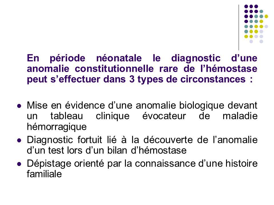 En période néonatale le diagnostic d'une anomalie constitutionnelle rare de l'hémostase peut s'effectuer dans 3 types de circonstances : Mise en évide