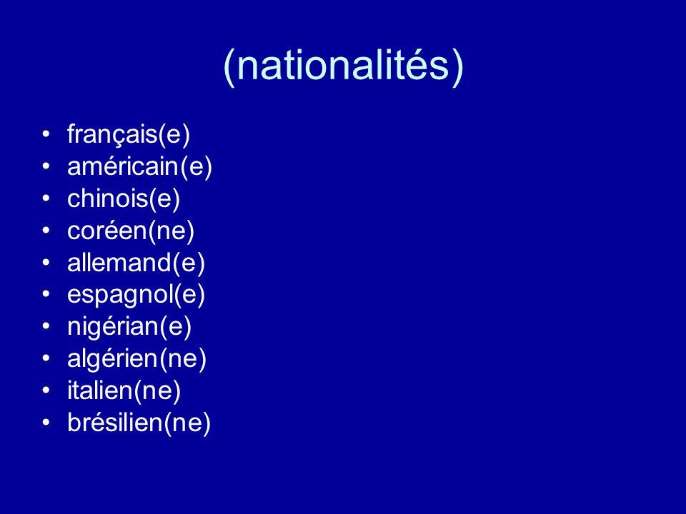 (nationalités) français(e) américain(e) chinois(e) coréen(ne) allemand(e) espagnol(e) nigérian(e) algérien(ne) italien(ne) brésilien(ne)