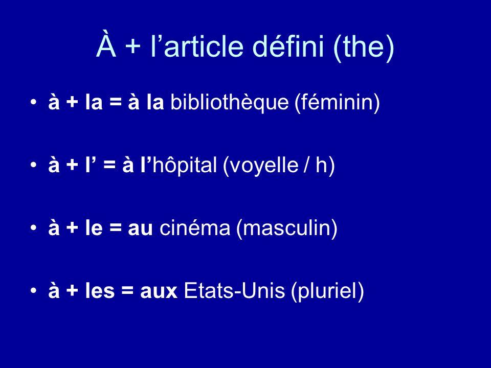 À + l'article défini (the) à + la = à la bibliothèque (féminin) à + l' = à l'hôpital (voyelle / h) à + le = au cinéma (masculin) à + les = aux Etats-Unis (pluriel)
