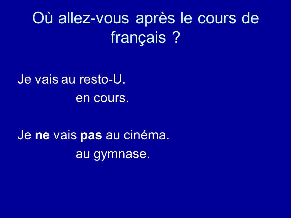 Où allez-vous après le cours de français . Je vais au resto-U.