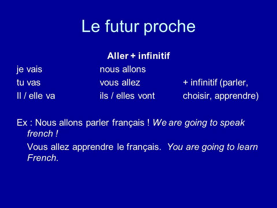 Le futur proche Aller + infinitif je vais nous allons tu vas vous allez + infinitif (parler, Il / elle va ils / elles vontchoisir, apprendre) Ex : Nous allons parler français .