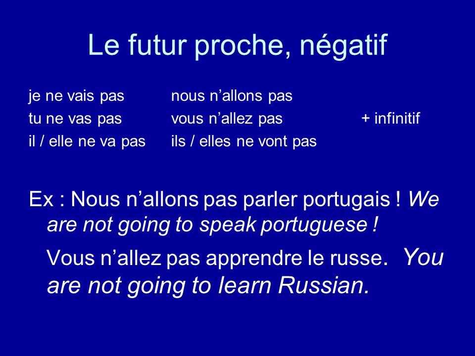 Le futur proche, négatif je ne vais pasnous n'allons pas tu ne vas pasvous n'allez pas + infinitif il / elle ne va pas ils / elles ne vont pas Ex : Nous n'allons pas parler portugais .