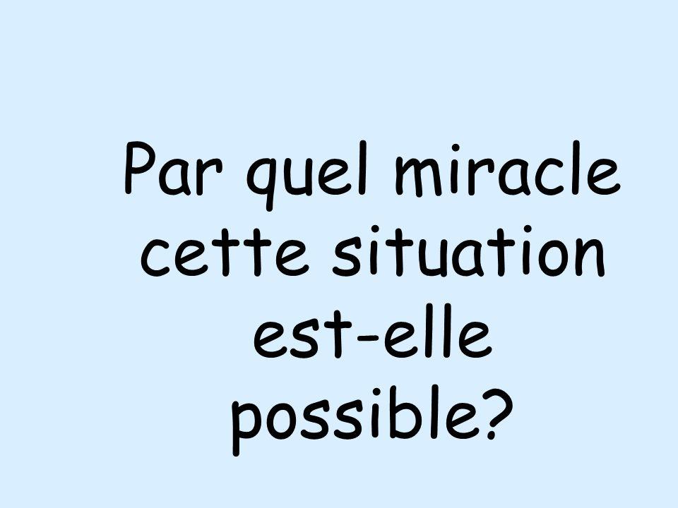 Par quel miracle cette situation est-elle possible?