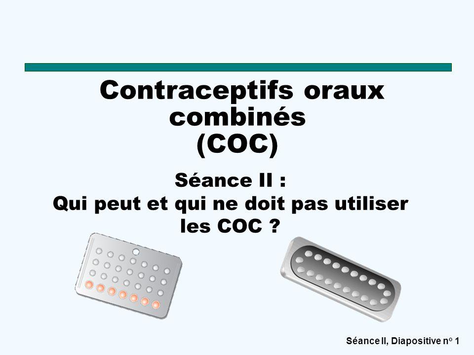 Séance II, Diapositive n o 1 Contraceptifs oraux combinés (COC) Séance II : Qui peut et qui ne doit pas utiliser les COC ?