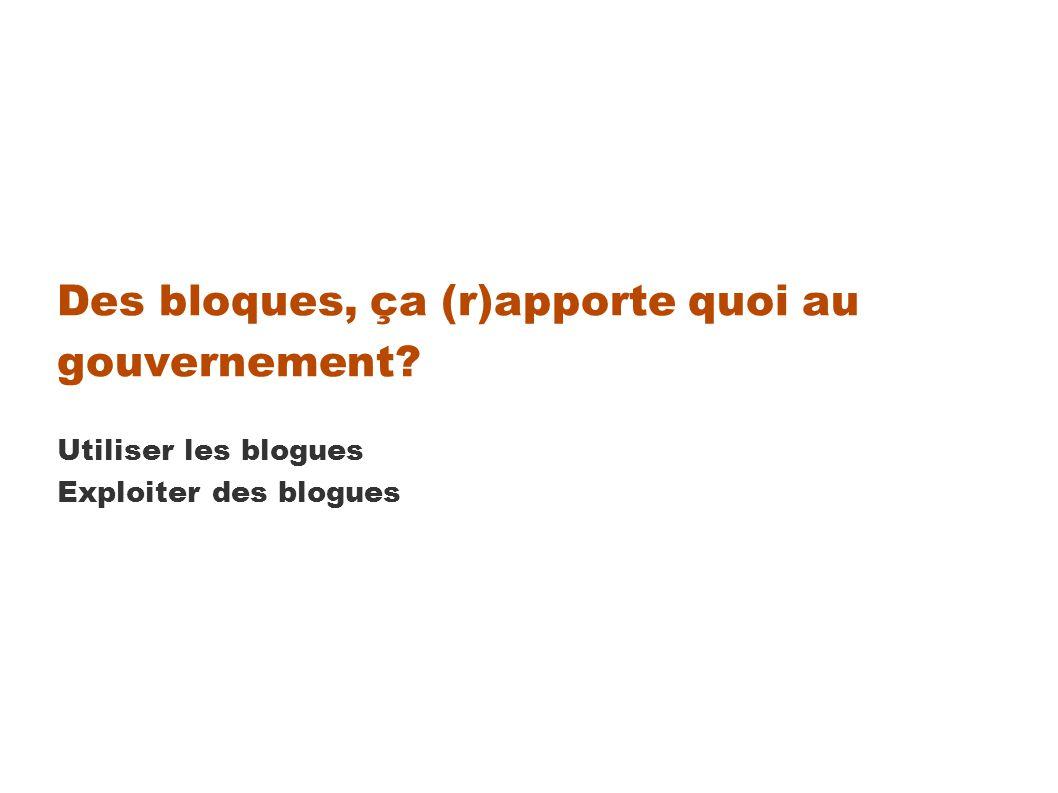 Des bloques, ça (r)apporte quoi au gouvernement Utiliser les blogues Exploiter des blogues