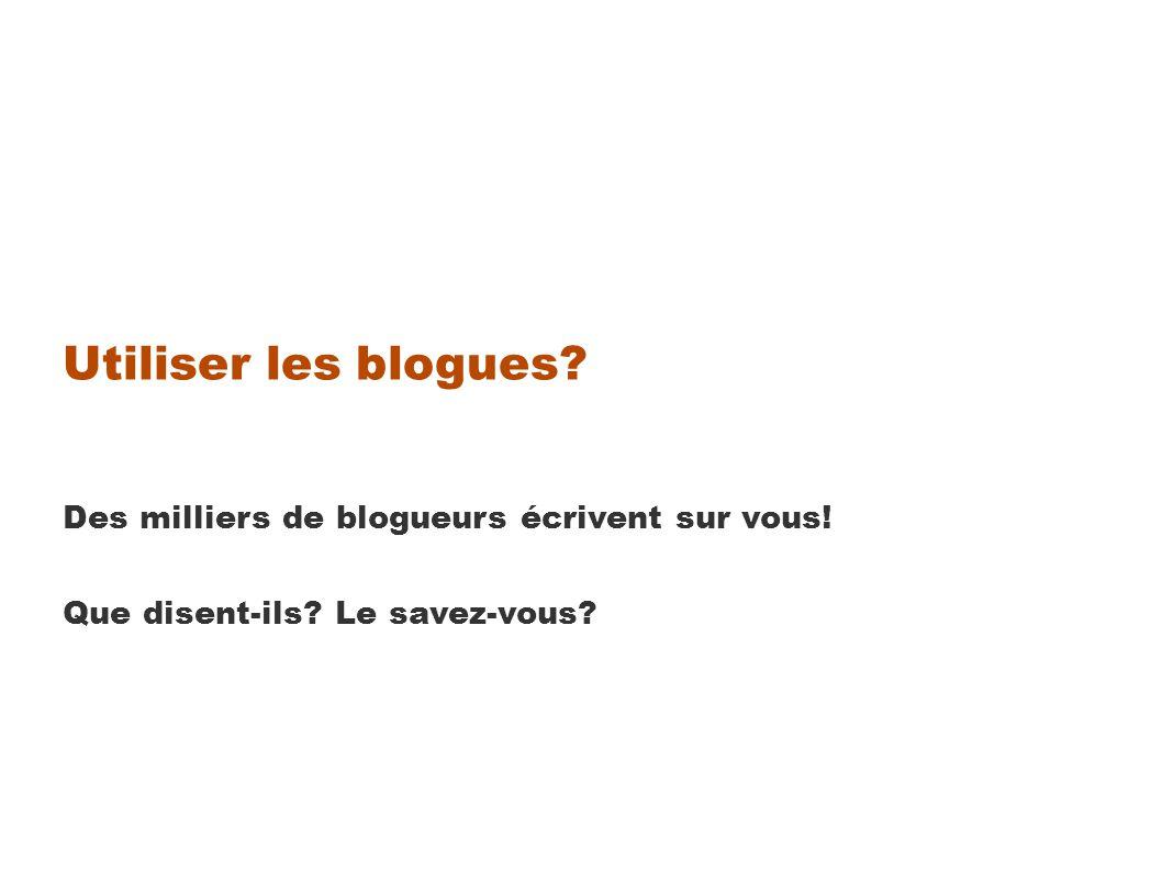 Utiliser les blogues Des milliers de blogueurs écrivent sur vous! Que disent-ils Le savez-vous