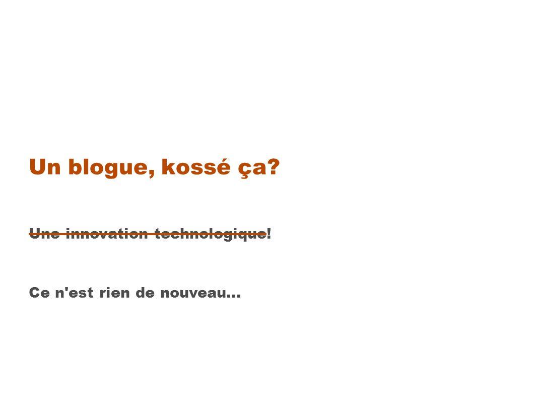 Un blogue, kossé ça Une innovation technologique! Ce n est rien de nouveau...