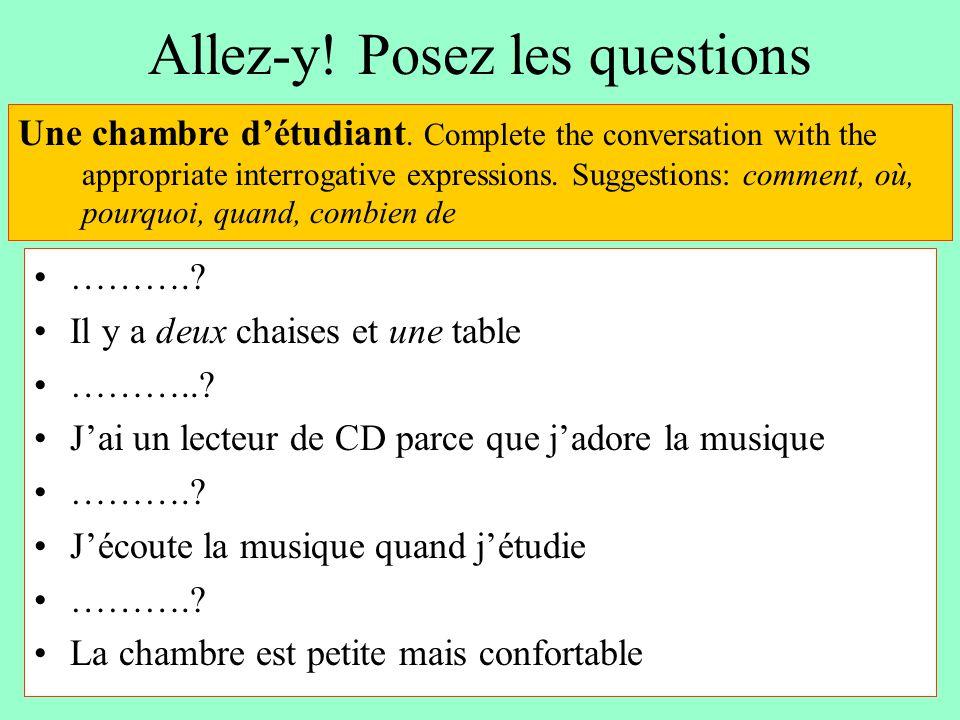 Allez-y! Posez les questions ……….? Il y a deux chaises et une table ………..? J'ai un lecteur de CD parce que j'adore la musique ……….? J'écoute la musiqu