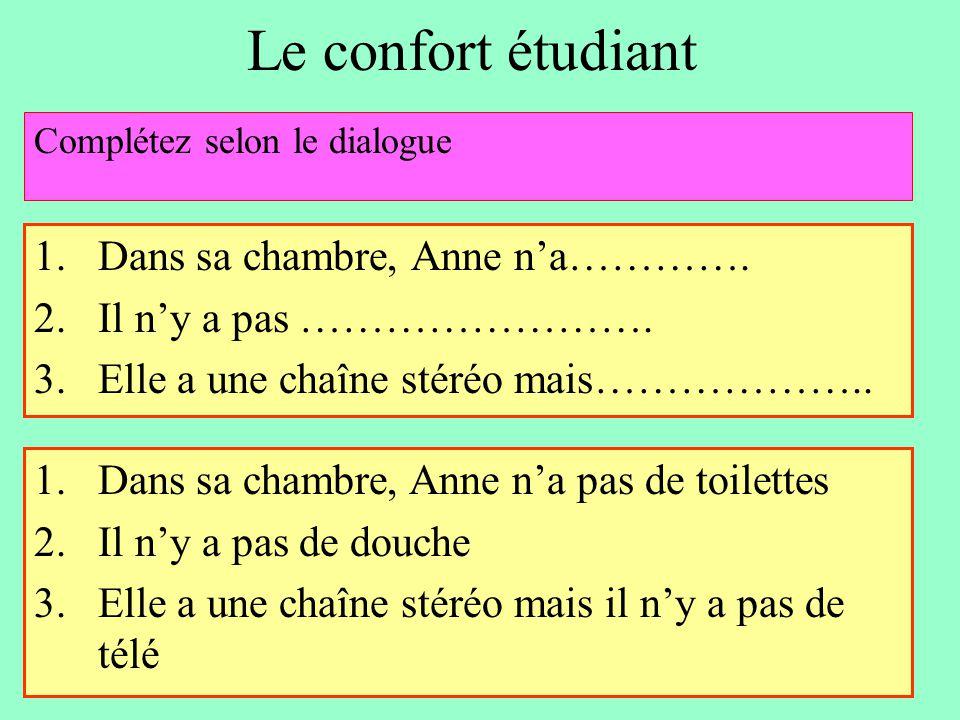 Le confort étudiant 1.Dans sa chambre, Anne n'a…………. 2.Il n'y a pas ……………………. 3.Elle a une chaîne stéréo mais……………….. Complétez selon le dialogue 1.Da