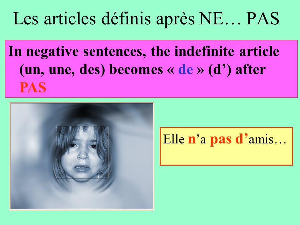 Les articles définis après NE… PAS Elle n 'a pas d' amis… In negative sentences, the indefinite article (un, une, des) becomes « de » (d') after PAS
