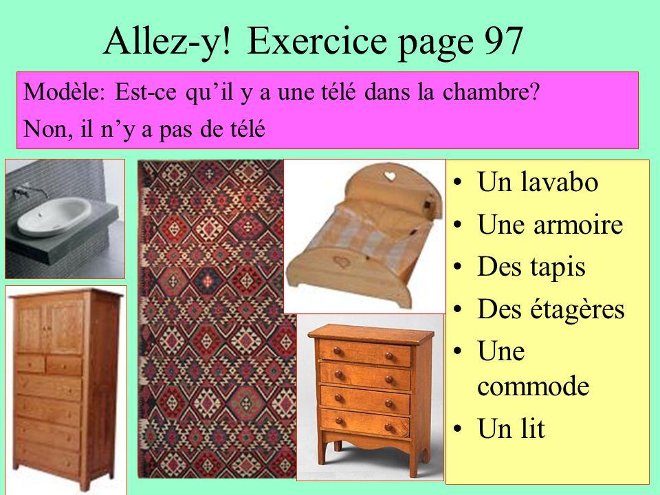 Allez-y! Exercice page 97 Un lavabo Une armoire Des tapis Des étagères Une commode Un lit Modèle: Est-ce qu'il y a une télé dans la chambre? Non, il n