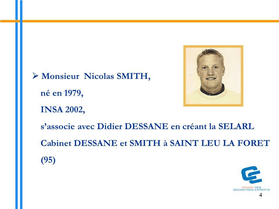 4  Monsieur Nicolas SMITH, né en 1979, INSA 2002, s'associe avec Didier DESSANE en créant la SELARL Cabinet DESSANE et SMITH à SAINT LEU LA FORET (95