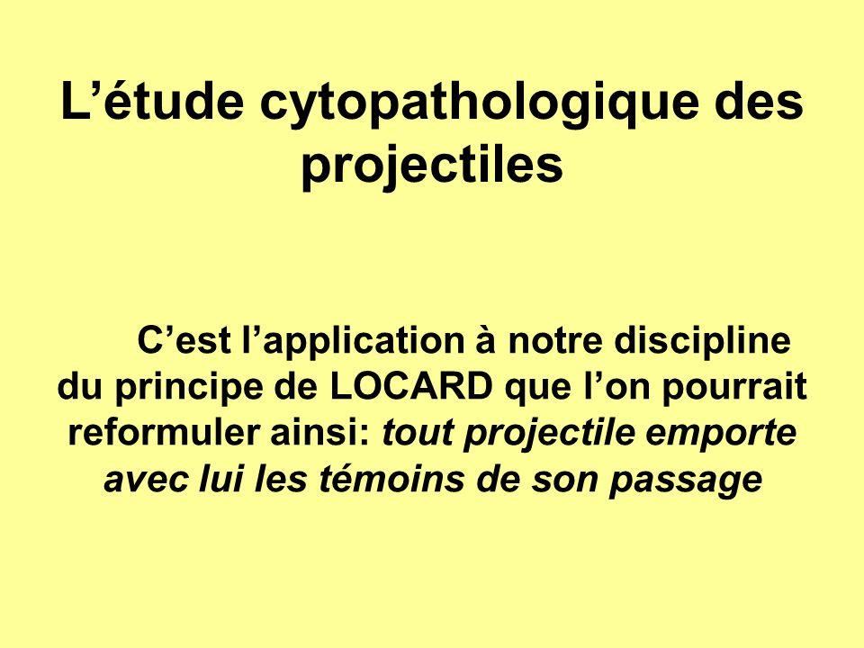 L'étude cytopathologique des projectiles C'est l'application à notre discipline du principe de LOCARD que l'on pourrait reformuler ainsi: tout project