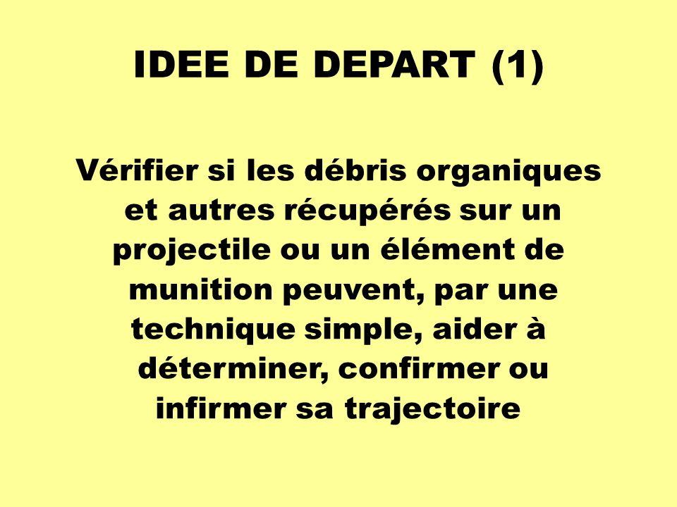IDEE DE DEPART (1) Vérifier si les débris organiques et autres récupérés sur un projectile ou un élément de munition peuvent, par une technique simple