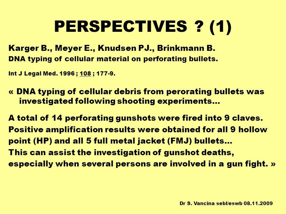 PERSPECTIVES ? (1) Karger B., Meyer E., Knudsen PJ., Brinkmann B. DNA typing of cellular material on perforating bullets. Int J Legal Med. 1996 ; 108