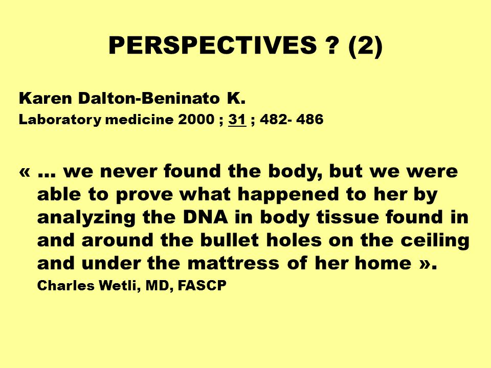PERSPECTIVES ? (2) Karen Dalton-Beninato K. Laboratory medicine 2000 ; 31 ; 482- 486 « … we never found the body, but we were able to prove what happe