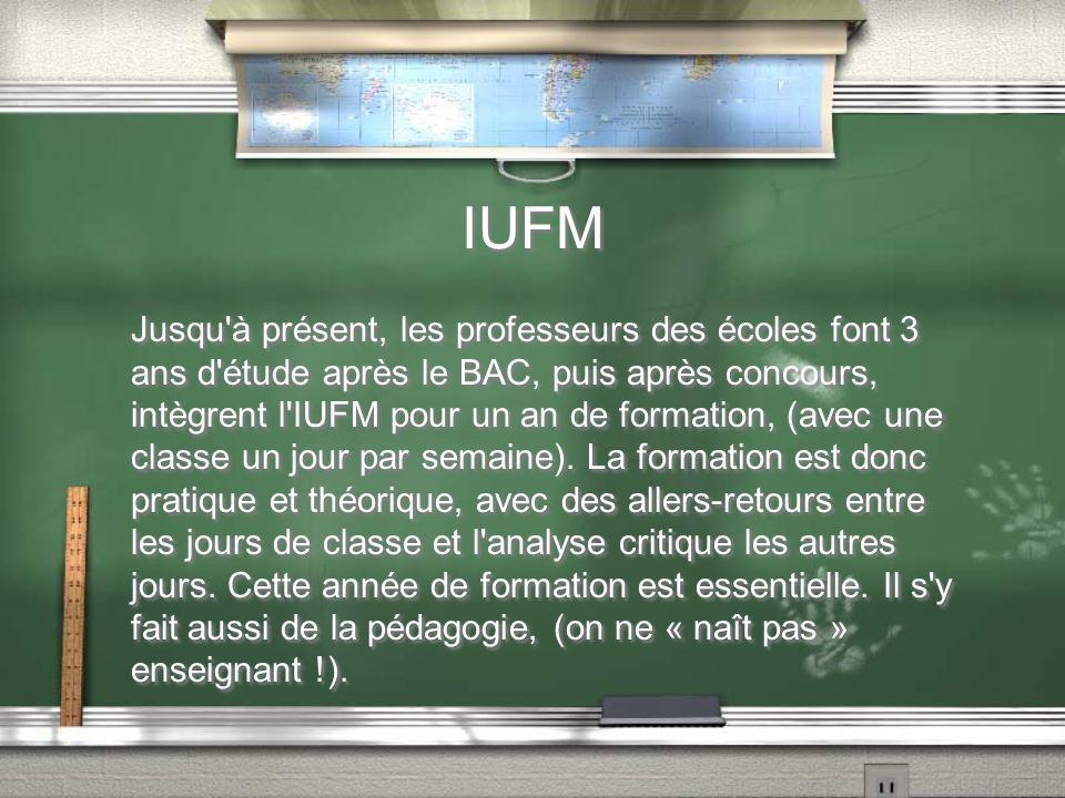IUFM Jusqu'à présent, les professeurs des écoles font 3 ans d'étude après le BAC, puis après concours, intègrent l'IUFM pour un an de formation, (avec