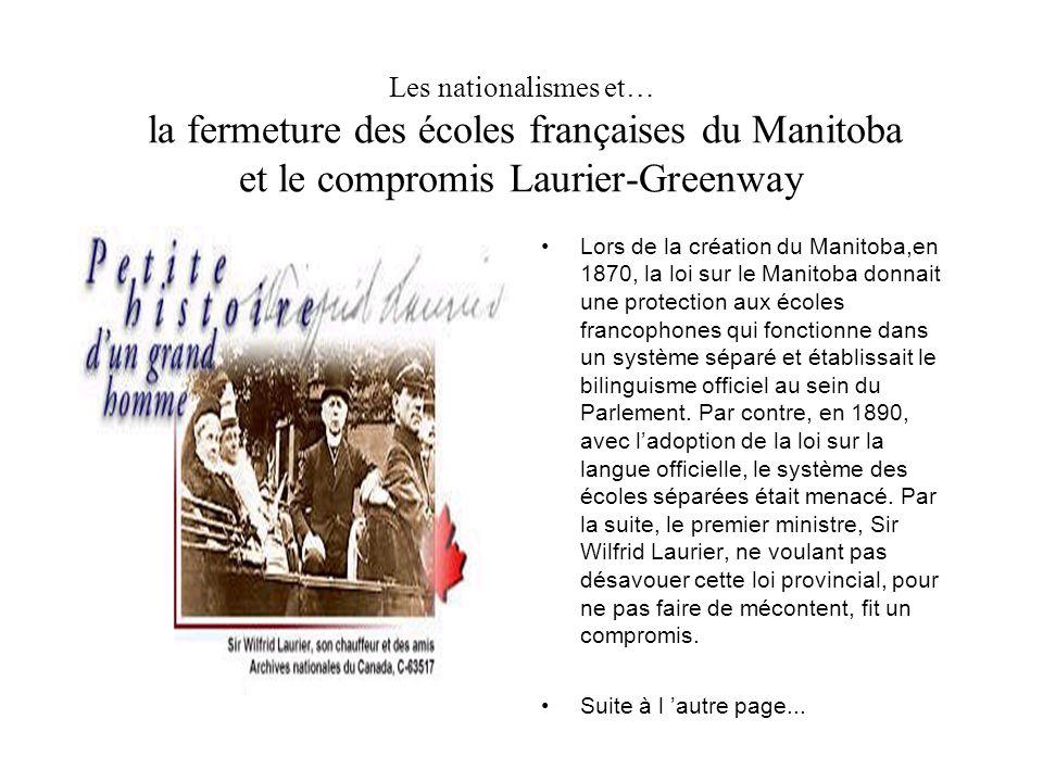 Les nationalismes et… la fermeture des écoles françaises du Manitoba et le compromis Laurier-Greenway Lors de la création du Manitoba,en 1870, la loi sur le Manitoba donnait une protection aux écoles francophones qui fonctionne dans un système séparé et établissait le bilinguisme officiel au sein du Parlement.