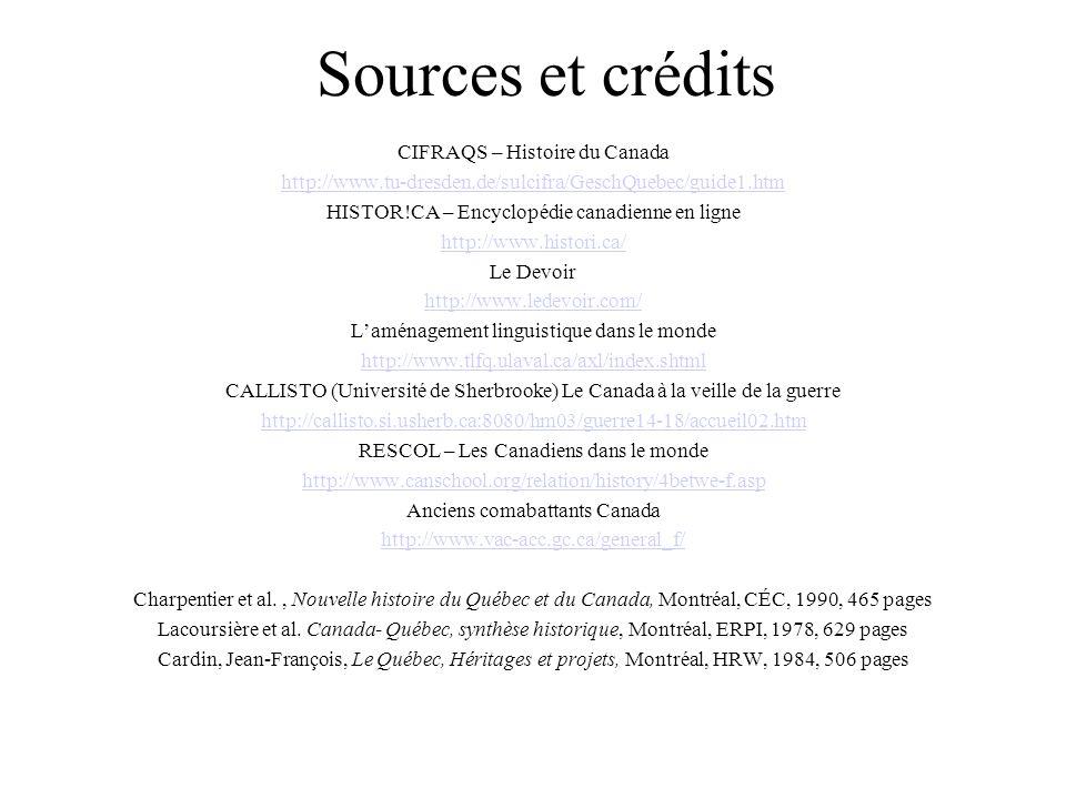 Sources et crédits CIFRAQS – Histoire du Canada http://www.tu-dresden.de/sulcifra/GeschQuebec/guide1.htm HISTOR!CA – Encyclopédie canadienne en ligne http://www.histori.ca/ Le Devoir http://www.ledevoir.com/ L'aménagement linguistique dans le monde http://www.tlfq.ulaval.ca/axl/index.shtml CALLISTO (Université de Sherbrooke) Le Canada à la veille de la guerre http://callisto.si.usherb.ca:8080/hm03/guerre14-18/accueil02.htm RESCOL – Les Canadiens dans le monde http://www.canschool.org/relation/history/4betwe-f.asp Anciens comabattants Canada http://www.vac-acc.gc.ca/general_f/ Charpentier et al., Nouvelle histoire du Québec et du Canada, Montréal, CÉC, 1990, 465 pages Lacoursière et al.