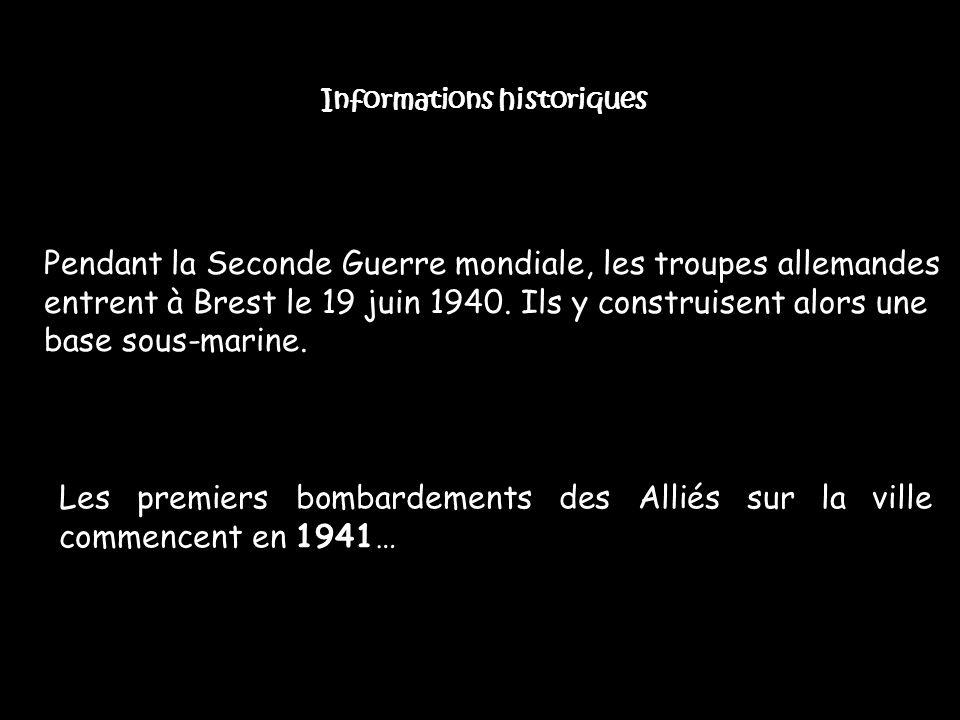 Informations historiques Pendant la Seconde Guerre mondiale, les troupes allemandes entrent à Brest le 19 juin 1940. Ils y construisent alors une base