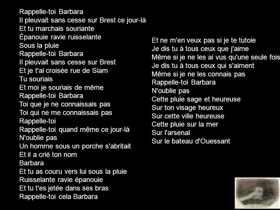 Rappelle-toi Barbara Il pleuvait sans cesse sur Brest ce jour-là Et tu marchais souriante Épanouie ravie ruisselante Sous la pluie Rappelle-toi Barbar