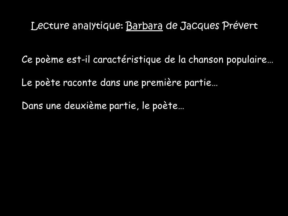 Lecture analytique: Barbara de Jacques Prévert Ce poème est-il caractéristique de la chanson populaire… Le poète raconte dans une première partie… Dans une deuxième partie, le poète…