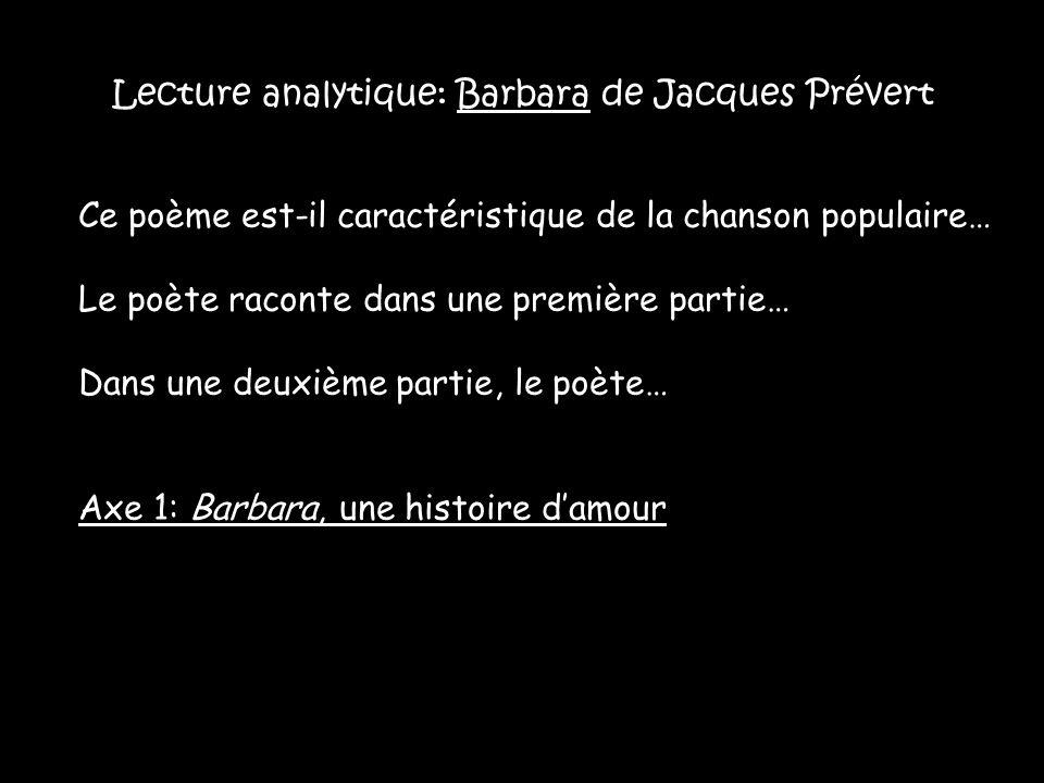 Lecture analytique: Barbara de Jacques Prévert Ce poème est-il caractéristique de la chanson populaire… Le poète raconte dans une première partie… Dans une deuxième partie, le poète… Axe 1: Barbara, une histoire d'amour