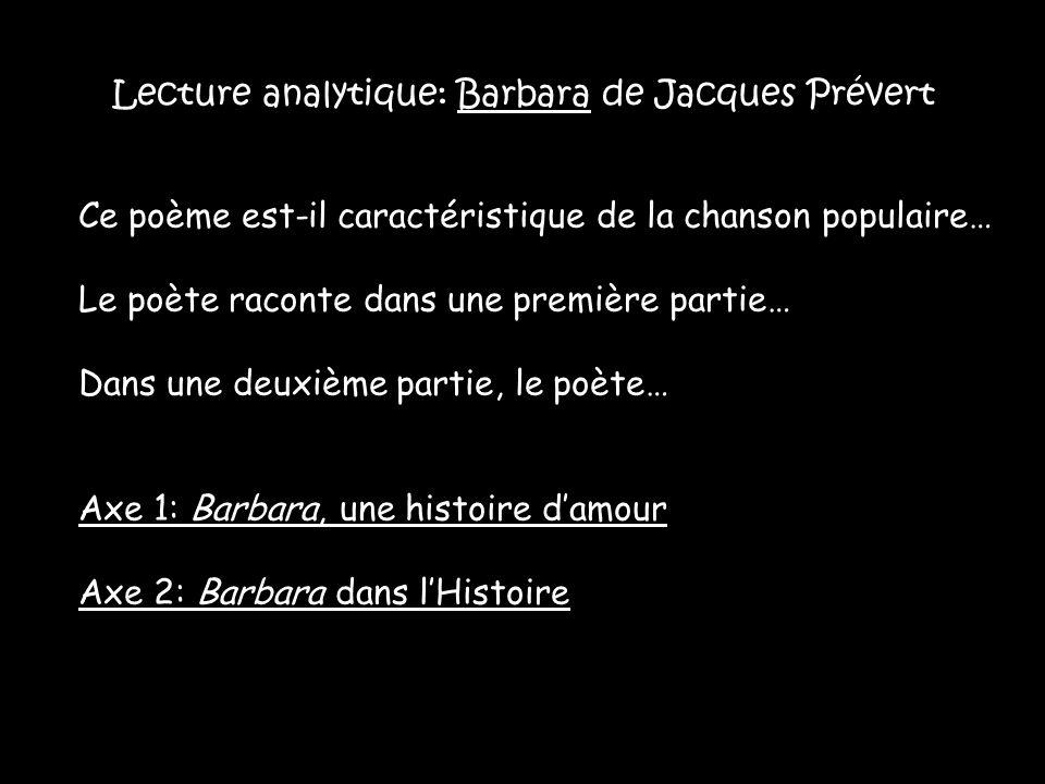 Lecture analytique: Barbara de Jacques Prévert Ce poème est-il caractéristique de la chanson populaire… Le poète raconte dans une première partie… Dans une deuxième partie, le poète… Axe 1: Barbara, une histoire d'amour Axe 2: Barbara dans l'Histoire