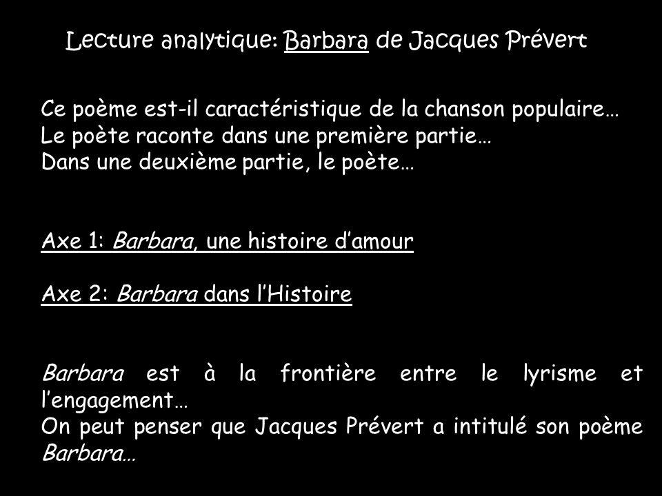 Lecture analytique: Barbara de Jacques Prévert Ce poème est-il caractéristique de la chanson populaire… Le poète raconte dans une première partie… Dans une deuxième partie, le poète… Axe 1: Barbara, une histoire d'amour Axe 2: Barbara dans l'Histoire Barbara est à la frontière entre le lyrisme et l'engagement… On peut penser que Jacques Prévert a intitulé son poème Barbara…
