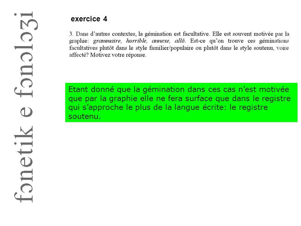 exercice 4 Etant donné que la gémination dans ces cas n'est motivée que par la graphie elle ne fera surface que dans le registre qui s'approche le plu