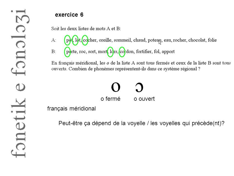 exercice 6 o ferméo ouvert français méridional Peut-être ça dépend de la voyelle / les voyelles qui précède(nt)?