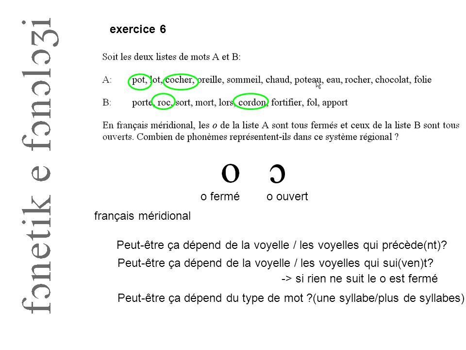 exercice 6 o ferméo ouvert français méridional Peut-être ça dépend de la voyelle / les voyelles qui précède(nt)? Peut-être ça dépend de la voyelle / l