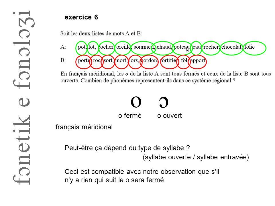 exercice 6 o ferméo ouvert français méridional Peut-être ça dépend du type de syllabe ? (syllabe ouverte / syllabe entravée) Ceci est compatible avec