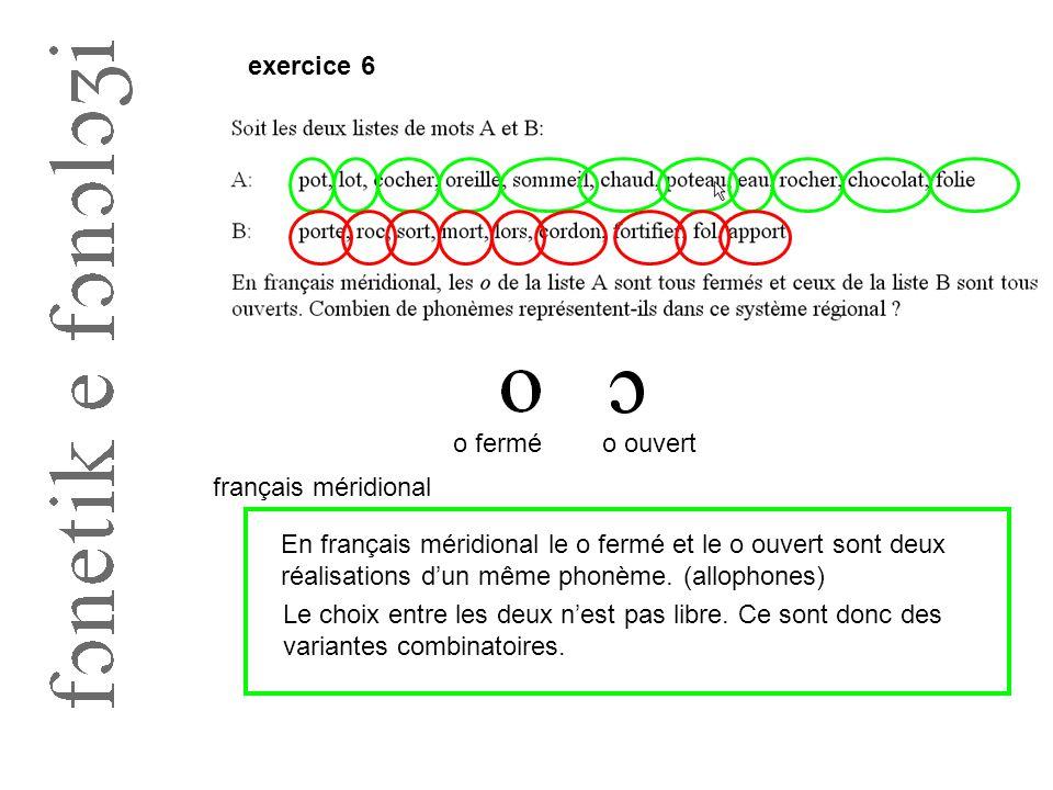 exercice 6 o ferméo ouvert français méridional En français méridional le o fermé et le o ouvert sont deux réalisations d'un même phonème. (allophones)