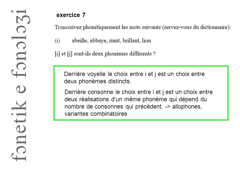 exercice 7 Derrière voyelle le choix entre i et j est un choix entre deux phonèmes distincts. Derrière consonne le choix entre i et j est un choix ent