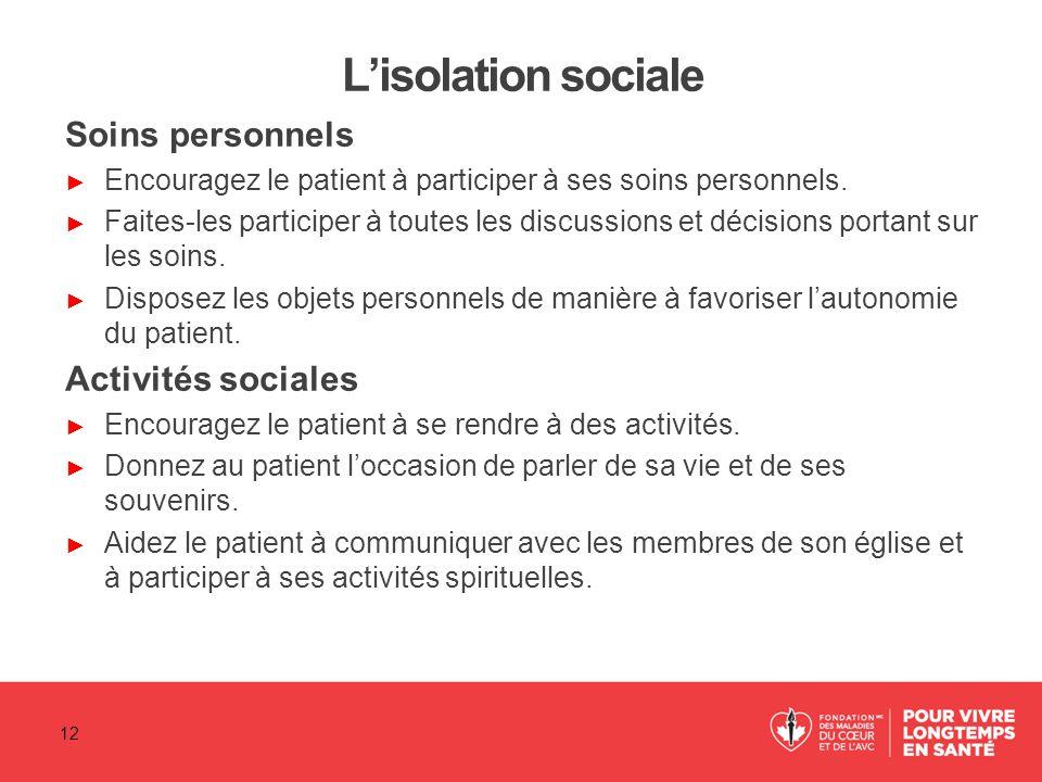 L'isolation sociale Soins personnels ► Encouragez le patient à participer à ses soins personnels. ► Faites-les participer à toutes les discussions et
