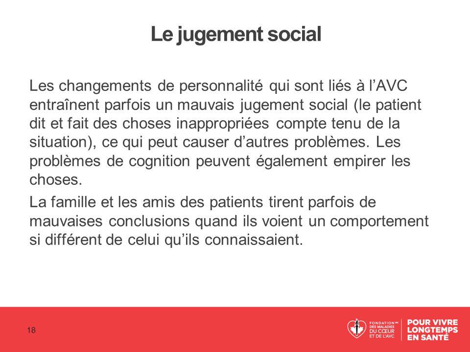 Le jugement social Les changements de personnalité qui sont liés à l'AVC entraînent parfois un mauvais jugement social (le patient dit et fait des cho