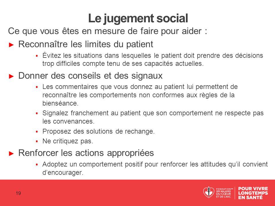 Le jugement social Ce que vous êtes en mesure de faire pour aider : ► Reconnaître les limites du patient  Évitez les situations dans lesquelles le pa