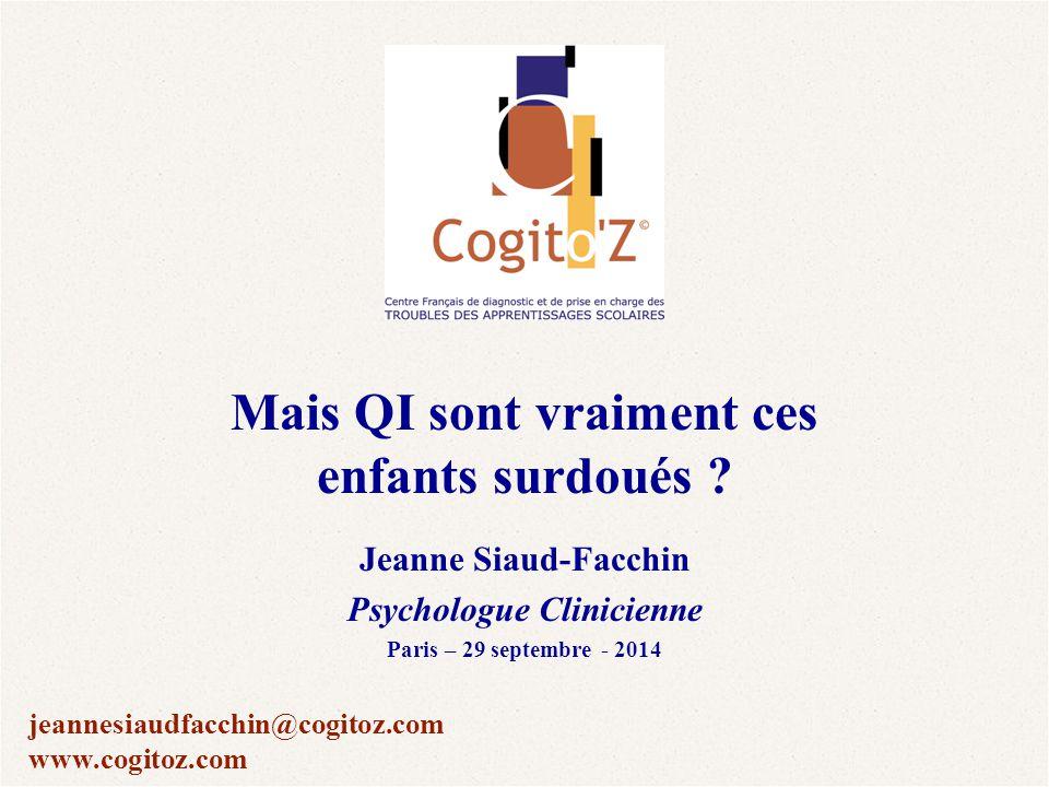 Mais QI sont vraiment ces enfants surdoués ? Jeanne Siaud-Facchin Psychologue Clinicienne Paris – 29 septembre - 2014 jeannesiaudfacchin@cogitoz.com w