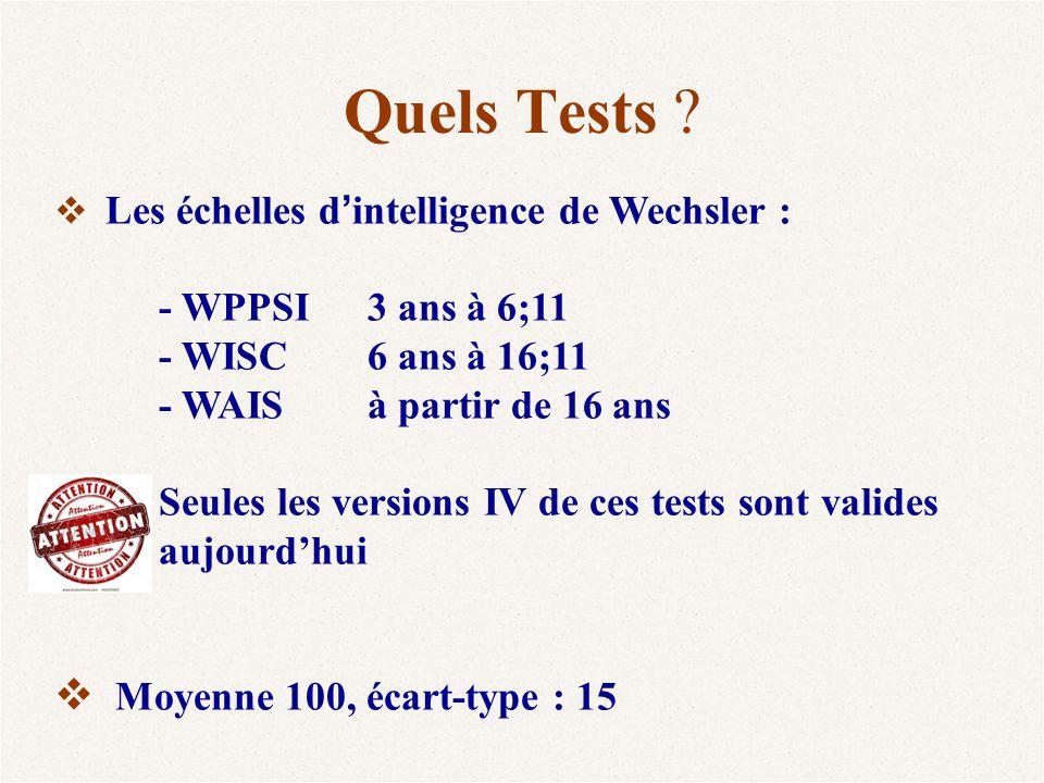 Quels Tests ?  Les échelles d ' intelligence de Wechsler : - WPPSI3 ans à 6;11 - WISC 6 ans à 16;11 - WAIS à partir de 16 ans Seules les versions IV