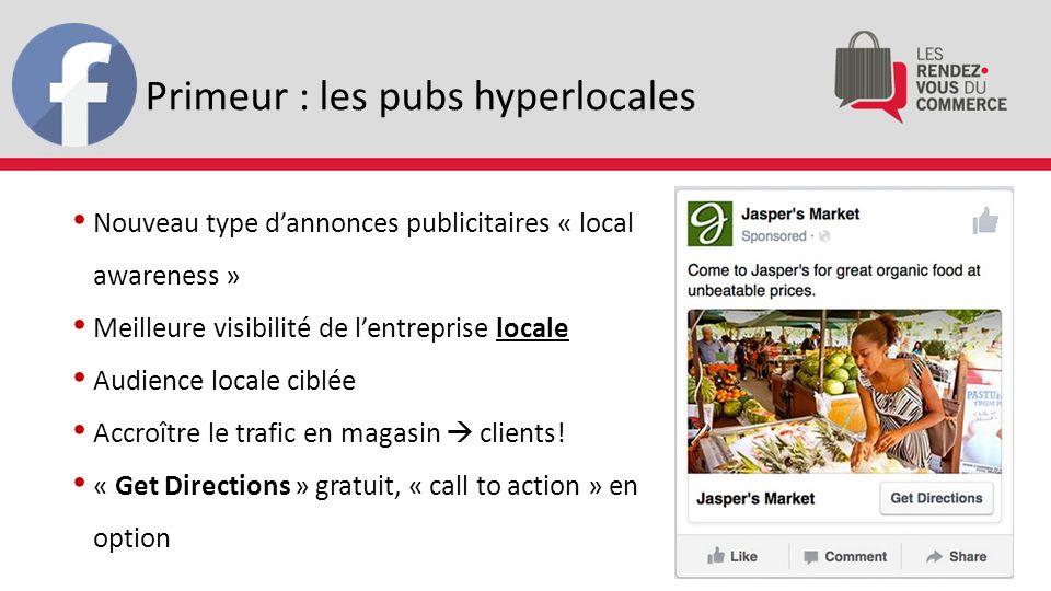 Primeur : les pubs hyperlocales Nouveau type d'annonces publicitaires « local awareness » Meilleure visibilité de l'entreprise locale Audience locale ciblée Accroître le trafic en magasin  clients.