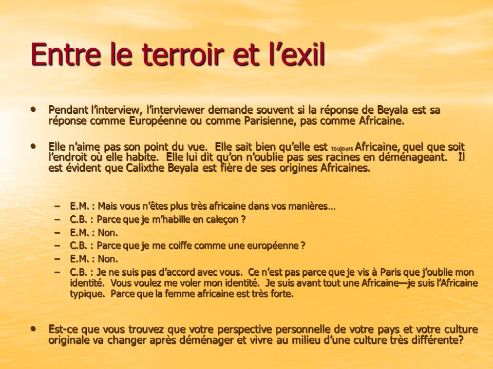Entre le terroir et l'exil Pendant l'interview, l'interviewer demande souvent si la réponse de Beyala est sa réponse comme Européenne ou comme Parisienne, pas comme Africaine.