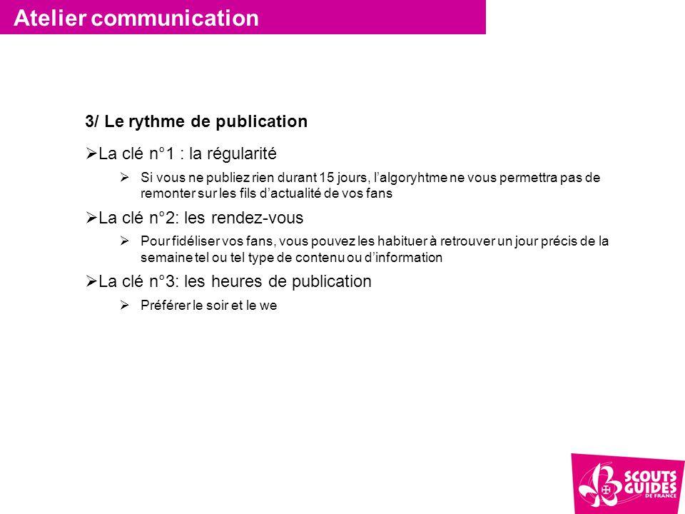 Atelier communication 3/ Le rythme de publication  La clé n°1 : la régularité  Si vous ne publiez rien durant 15 jours, l'algoryhtme ne vous permett