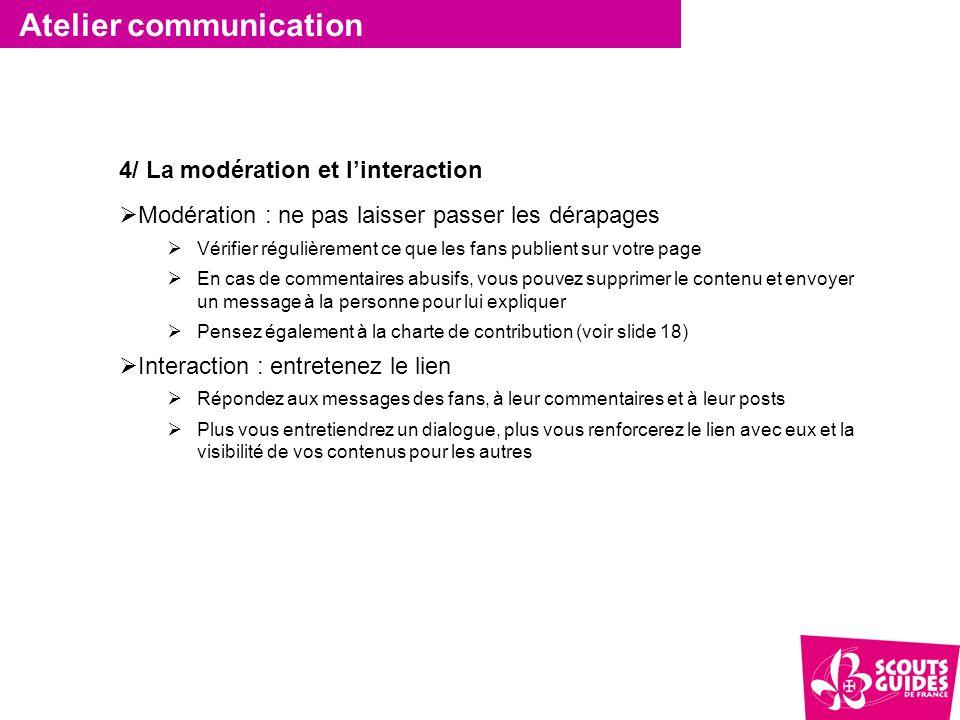Atelier communication 4/ La modération et l'interaction  Modération : ne pas laisser passer les dérapages  Vérifier régulièrement ce que les fans pu