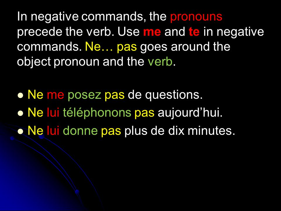 In negative commands, the pronouns precede the verb. Use me and te in negative commands. Ne… pas goes around the object pronoun and the verb. Ne me po