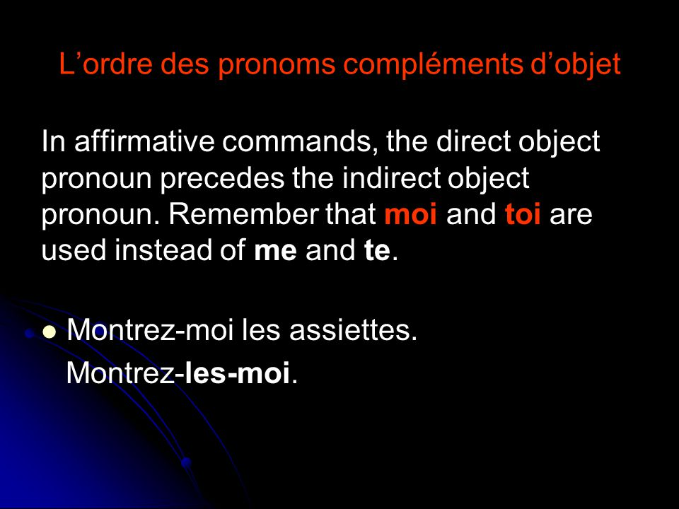 L'ordre des pronoms compléments d'objet In affirmative commands, the direct object pronoun precedes the indirect object pronoun.
