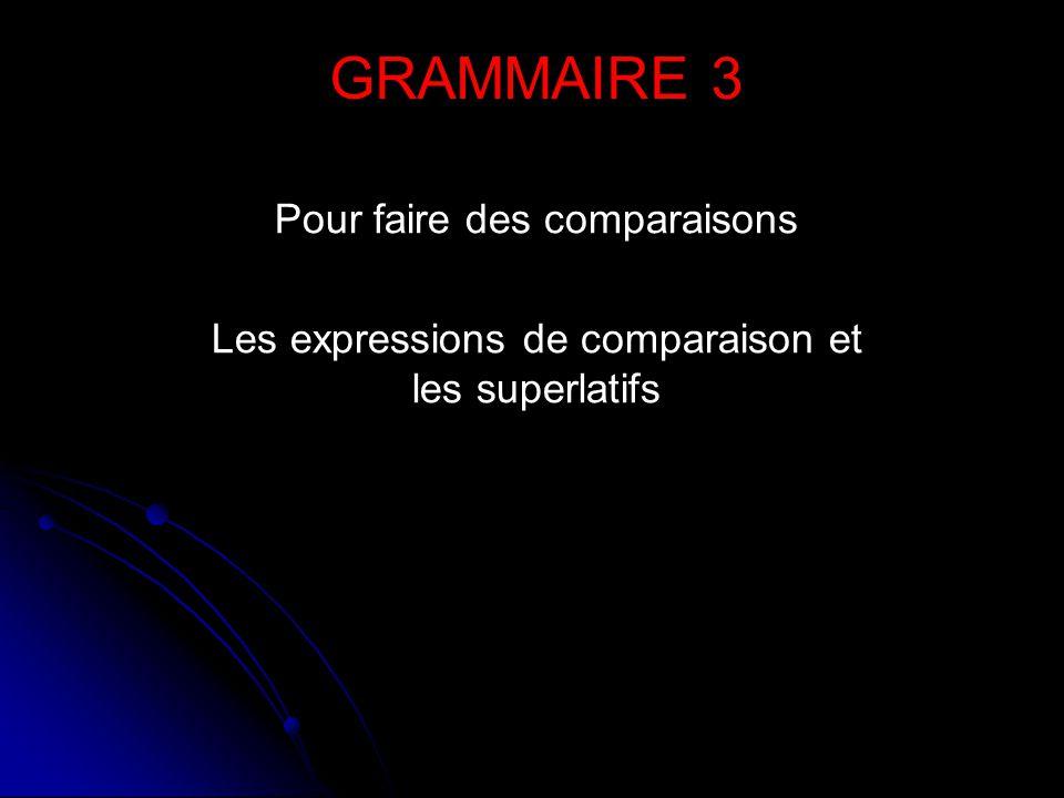 Pour faire des comparaisons Les expressions de comparaison et les superlatifs GRAMMAIRE 3