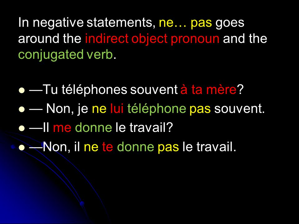 In negative statements, ne… pas goes around the indirect object pronoun and the conjugated verb. —Tu téléphones souvent à ta mère? — Non, je ne lui té